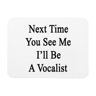 Next Time You See Me I'll Be A Vocalist Flexible Magnet