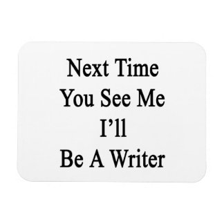 Next Time You See Me I'll Be A Writer Rectangle Magnets