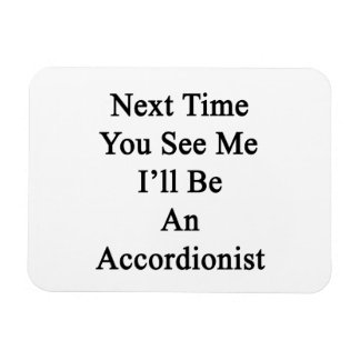 Next Time You See Me I'll Be An Accordionist Rectangle Magnet