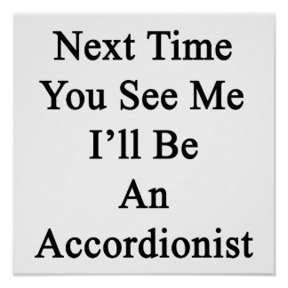 Next Time You See Me I'll Be An Accordionist Posters
