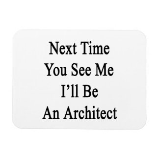 Next Time You See Me I'll Be An Architect Flexible Magnet