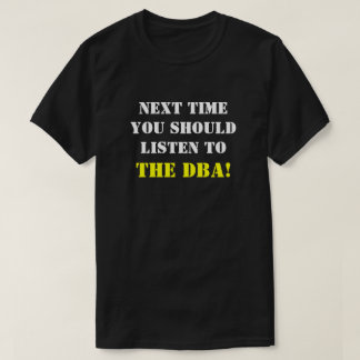 """""""NEXT TIME YOU SHOULD LISTEN TO THE DBA!"""" T-Shirt"""