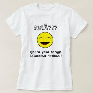 Nhä?!? Ŋarra yaka marŋgi Balandawu Mathawu! T-Shirt