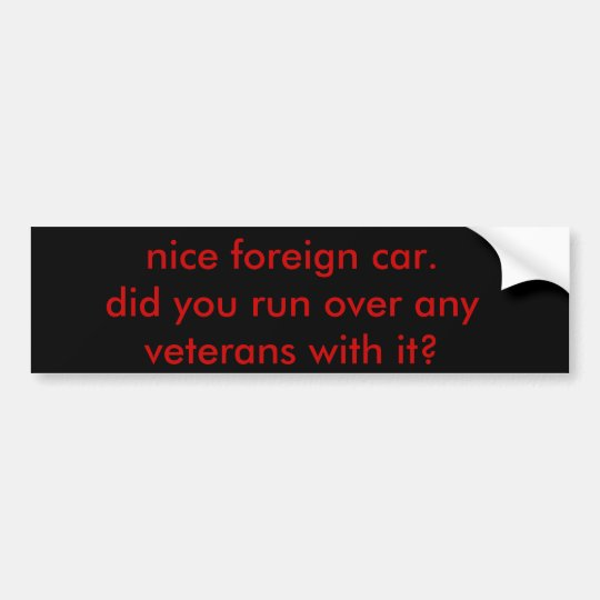 nice foreign car.did you run over any veterans ... bumper sticker
