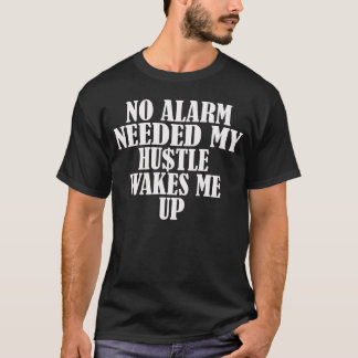 No Alarm Needed, My Hustle Wakes Me Up T-Shirt