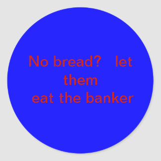 No bread?   Let them eat the banker. Classic Round Sticker