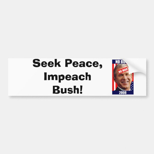 no-bush-war-2008, Seek Peace, Impeach Bush! Bumper Sticker