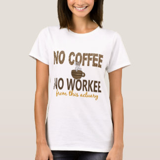 No Coffee No Workee Actuary T-Shirt