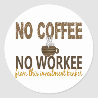 No Coffee No Workee Investment Banker Classic Round Sticker