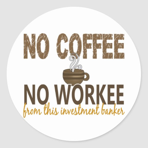 No Coffee No Workee Investment Banker Round Stickers