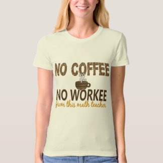 No Coffee No Workee Math Teacher T-Shirt