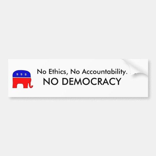 No Ethics, No accountability. . . NO DEMOCRACY Bumper Sticker