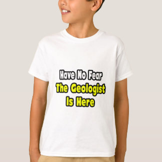 No Fear, The Geologist Is Here T-Shirt