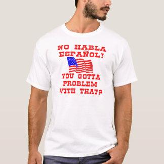 No Habla Espanol You Gotta Problem With That? T-Shirt