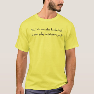 No I do not play basketball. T-Shirt