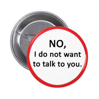 NO, I do not want to talk to you. Pinback Button