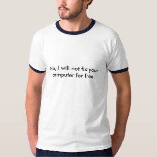 No, I will not fix your computer for free. T-Shirt
