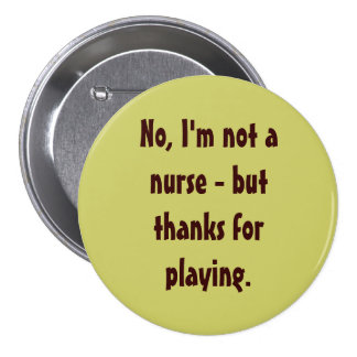 No, I'm not a nurse - but thanks for playing. 7.5 Cm Round Badge