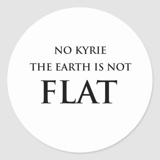 NO KYRIE THE EARTH IS NOT FLAT CLASSIC ROUND STICKER