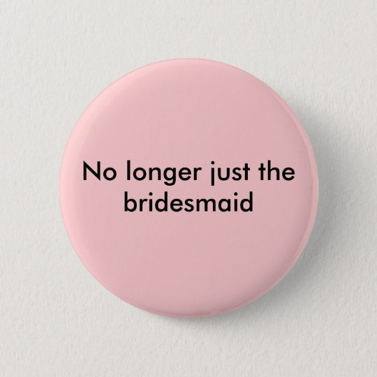 No longer just the bridesmaid button