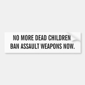 NO MORE DEAD CHILDREN.BAN ASSAULT WEAPONS NOW. BUMPER STICKER