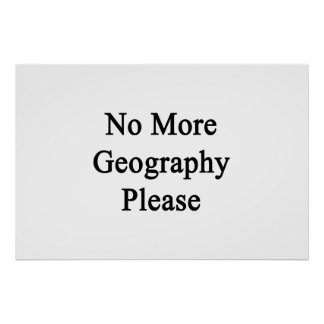 No More Geography Please. Posters
