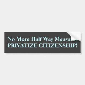 No More Half Way Measures PRIVATIZE CITIZENSHIP! Bumper Sticker