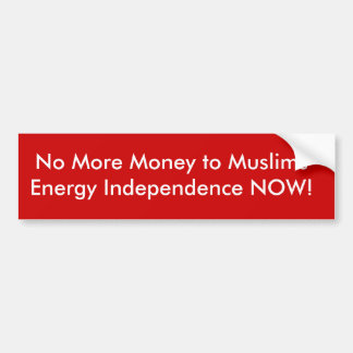 No More Money to MuslimsEnergy Independence NOW! Bumper Sticker