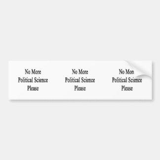 No More Political Science Please Bumper Stickers