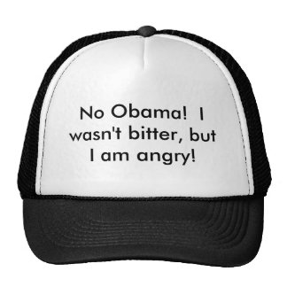 No Obama!  I wasn't bitter, but I am angry! Cap