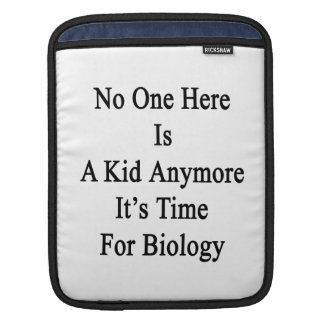 No One Here Is A Kid Anymore It's Time For Biology iPad Sleeves