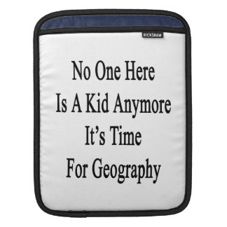 No One Here Is A Kid Anymore It's Time For Geograp Sleeves For iPads