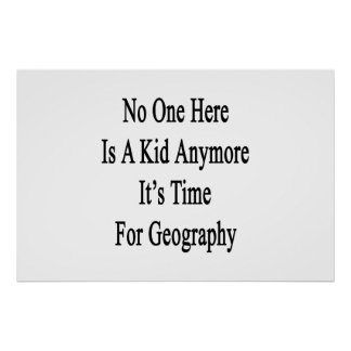 No One Here Is A Kid Anymore It's Time For Geograp Poster