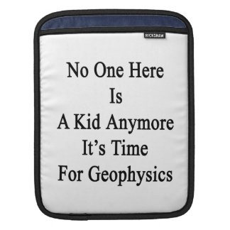 No One Here Is A Kid Anymore It's Time For Geophys iPad Sleeves