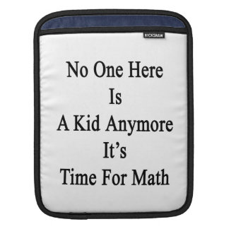 No One Here Is A Kid Anymore It's Time For Math iPad Sleeve