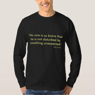 """No one is so brave that he is not disturbed by... T-Shirt"
