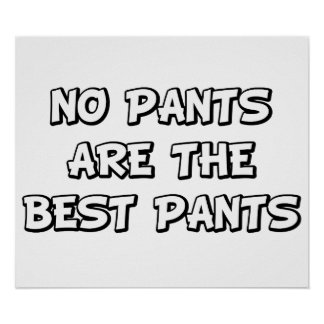 No Pants Are The Best Pants Posters