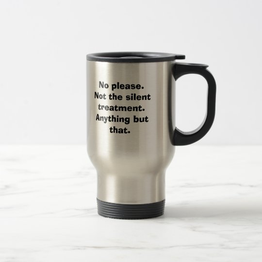 No please. Not the silent treatment. Anything b... Travel Mug