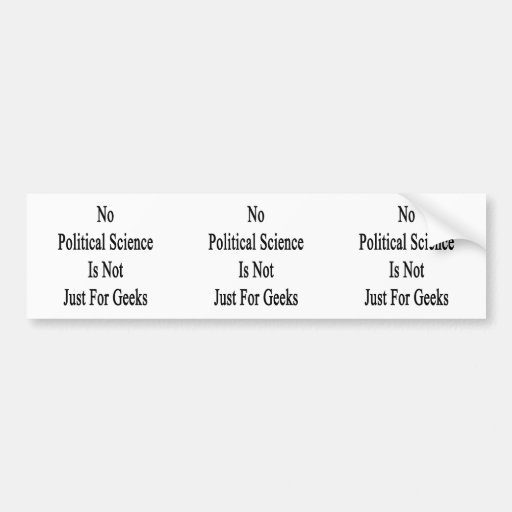 No Political Science Is Not Just For Geeks Bumper Sticker
