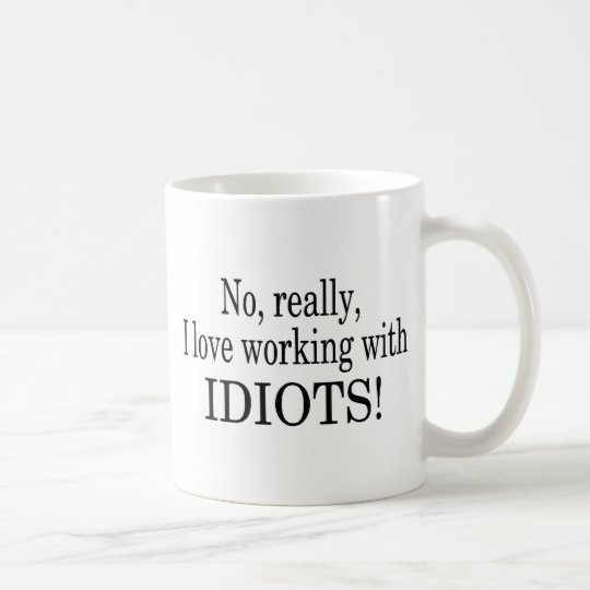 No Really I Love Working With Idiots Coffee