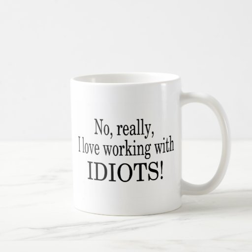 No Really I Love Working With Idiots Coffee Mugs