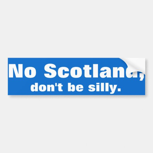 'No Scotland, don't be silly.' Bumper sticker.