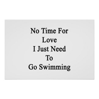 No Time For Love I Just Need To Go Swimming Poster