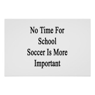 No Time For School Soccer Is More Important Poster