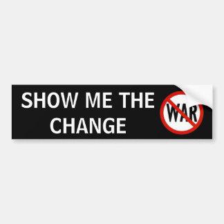 no war, SHOW ME THE CHANGE Bumper Sticker