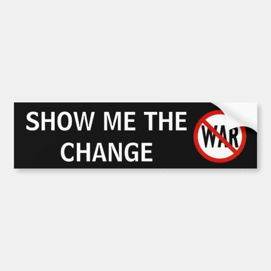 no war, SHOW ME THE CHANGE Bumper Sticker