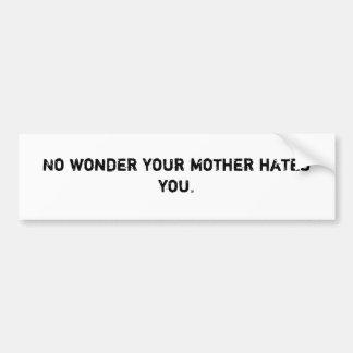No wonder your mother hates you. bumper sticker