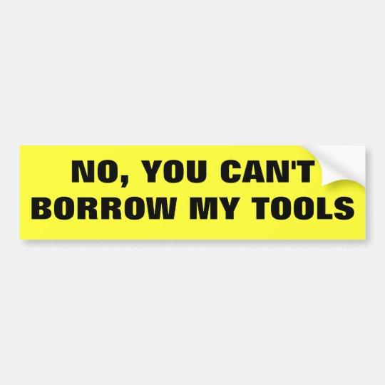 No, You Can't Borrow My Tools Bumper Sticker
