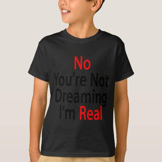 No You're Not Dreaming I'm Real T-Shirt