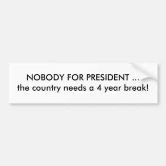 NOBODY FOR PRESIDENT ...the country needs a 4 y... Bumper Sticker